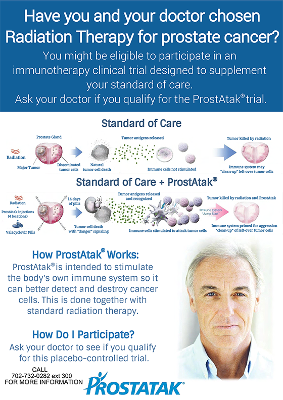 Have you and your doctor chosen Radiation Therapy for prostate cancer? You might be eligible to participate in an immunotherapy clinical trial designed to supplement your standard of care. Ask your doctor if you qualify for the ProstAtak<sup>®</sup> trial. Call 702-732-0282 ext 300 for more information.